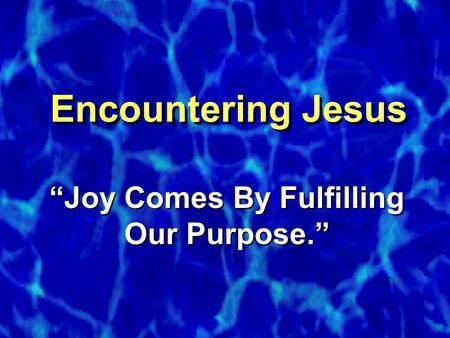 "Encountering Jesus ""Joy Comes By Fulfilling Our Purpose."""