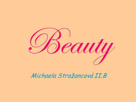Beauty Michaela Stražancová II.B. What is beauty? What is ideal beauty ? Is beauty an addiction? Make-up Plastic surgery Bodybuilding Beauty and kids.