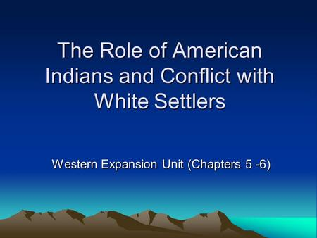 The Role of American Indians and Conflict with White Settlers Western Expansion Unit (Chapters 5 -6)