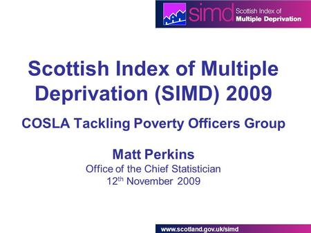 Www.scotland.gov.uk/simd Scottish Index of Multiple Deprivation (SIMD) 2009 COSLA Tackling Poverty Officers Group Matt Perkins Office of the Chief Statistician.