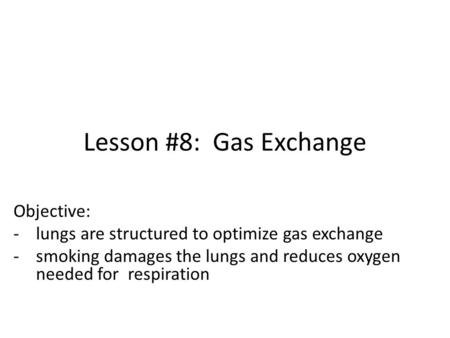 Lesson #8: Gas Exchange Objective: -lungs are structured to optimize gas exchange -smoking damages the lungs and reduces oxygen needed for respiration.