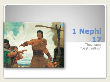 "1 Nephi 17 They were ""past feeling"". 1 Nephi 17— The Ship Easy Difficult How would you describe your life right now? 1 Nephi 17:1-6 How did Nephi describe."