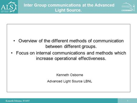 1 Kenneth Osborne, 9/14/07 Inter Group communications at the Advanced Light Source. Overview of the different methods of communication between different.