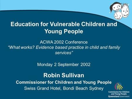"Education for Vulnerable Children and Young People ACWA 2002 Conference ""What works? Evidence based practice in child and family services"" Monday 2 September."