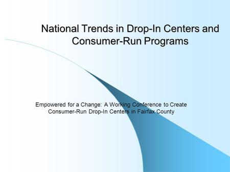 National Trends in Drop-In Centers and Consumer-Run Programs Empowered for a Change: A Working Conference to Create Consumer-Run Drop-In Centers in Fairfax.