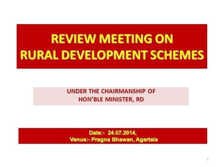 REVIEW MEETING ON RURAL DEVELOPMENT SCHEMES UNDER THE CHAIRMANSHIP OF HON'BLE MINISTER, RD Date:- 24.07.2014, Venue:- Pragna Bhawan, Agartala Venue:- Pragna.