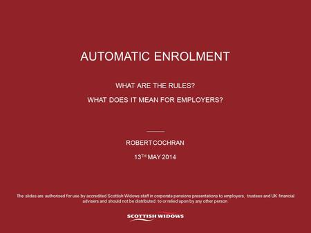 AUTOMATIC ENROLMENT WHAT ARE THE RULES? WHAT DOES IT MEAN FOR EMPLOYERS? ROBERT COCHRAN 13 TH MAY 2014 The slides are authorised for use by accredited.