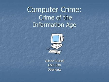 Computer Crime: Crime of the Information Age Valerie Russell CSCI 030 Delahunty.
