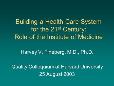 Building a Health Care System for the 21 st Century: Role of the Institute of Medicine Harvey V. Fineberg, M.D., Ph.D. Quality Colloquium at Harvard University.