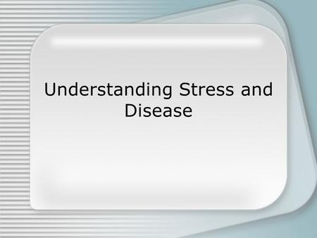 Understanding Stress and Disease. How stress influences physical disease Immune system protects body against stress-related diseases.