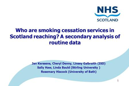 1 Who are smoking cessation services in Scotland reaching? A secondary analysis of routine data Jan Kerssens, Cheryl Denny, Linsey Galbraith (ISD) Sally.