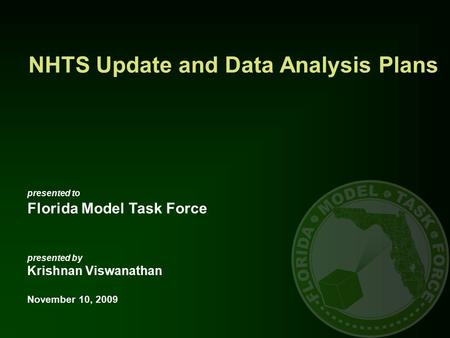 NHTS Update and Data Analysis Plans presented to Florida Model Task Force presented by Krishnan Viswanathan November 10, 2009.