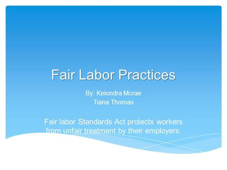 Fair Labor Practices By: Keiondra Mcrae Tiana Thomas Fair labor Standards Act protects workers from unfair treatment by their employers.