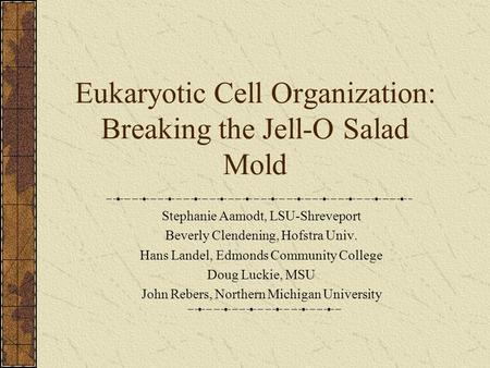 Eukaryotic Cell Organization: Breaking the Jell-O Salad Mold Stephanie Aamodt, LSU-Shreveport Beverly Clendening, Hofstra Univ. Hans Landel, Edmonds Community.