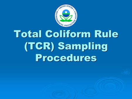 Total Coliform Rule (TCR) Sampling Procedures. The purpose of these slides is to demonstrate recommended sampling techniques. This presentation includes: