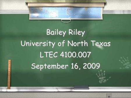 Bailey Riley University of North Texas LTEC 4100.007 September 16, 2009.