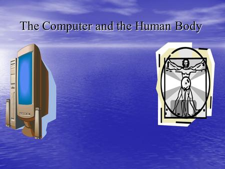 The Computer and the Human Body The Computer and the Human Body.