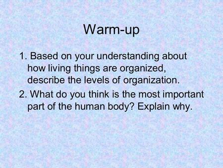 Warm-up 1. Based on your understanding about how living things are organized, describe the levels of organization. 2. What do you think is the most important.