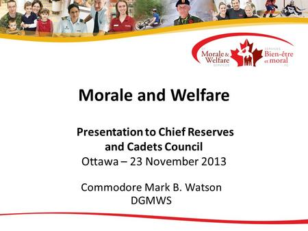 Morale and Welfare Presentation to Chief Reserves and Cadets Council Ottawa – 23 November 2013 Commodore Mark B. Watson DGMWS.