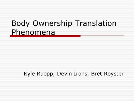 Body Ownership Translation Phenomena Kyle Ruopp, Devin Irons, Bret Royster.