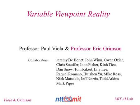 MIT AI Lab Viola & Grimson Variable Viewpoint Reality Professor Paul Viola & Professor Eric Grimson Collaborators: J eremy De Bonet, John Winn, Owen Ozier,