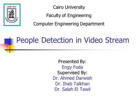 People Detection in Video Stream Presented By: Engy Foda Supervised By: Dr. Ahmed Darwish Dr. Ihab Talkhan Dr. Salah El Tawil Cairo University Faculty.