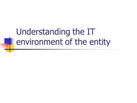 Understanding the IT environment of the entity. Session objectives Defining contours of financial accounting in an IT environment and its characteristics.