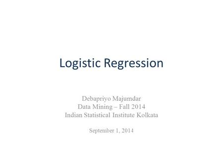 Logistic Regression Debapriyo Majumdar Data Mining – Fall 2014 Indian Statistical Institute Kolkata September 1, 2014.
