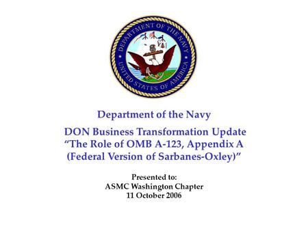 "Department of the Navy DON Business Transformation Update ""The Role of OMB A-123, Appendix A (Federal Version of Sarbanes-Oxley)"" Presented to: ASMC Washington."