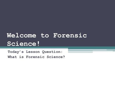 Welcome to Forensic Science! Today's Lesson Question: What is Forensic Science?