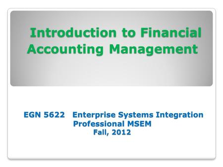 Introduction to Financial Accounting Management EGN 5622 Enterprise Systems Integration Professional MSEM Fall, 2012 Introduction to Financial Accounting.