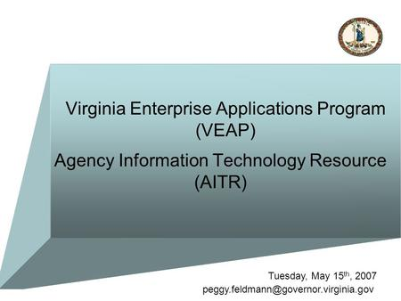 Virginia Enterprise Applications Program (VEAP) Agency Information Technology Resource (AITR) Tuesday, May 15 th, 2007