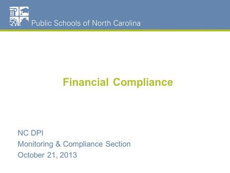 Financial Compliance NC DPI Monitoring & Compliance Section October 21, 2013.