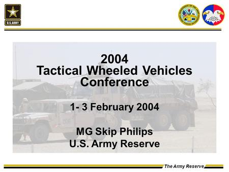 The Army Reserve 2004 Tactical Wheeled Vehicles Conference 1- 3 February 2004 MG Skip Philips U.S. Army Reserve.