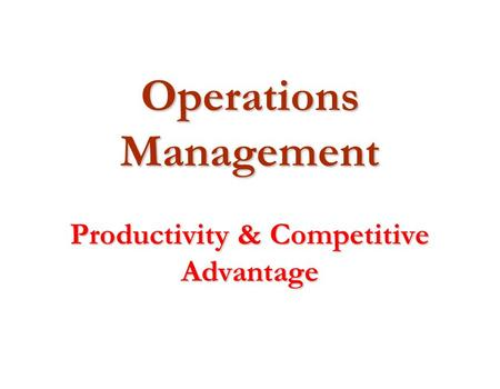 Operations Management Productivity & Competitive Advantage.