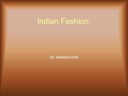 Indian Fashion By: Maleena Ruth. Can You Say Definition?? Indian Fashion- ancient fashion in India Mehndi- the art or practice of painting elaborate patterns.