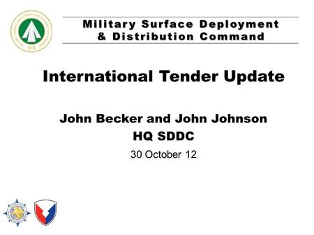 Military Surface Deployment & Distribution Command International Tender Update John Becker and John Johnson HQ SDDC 30 October 12.