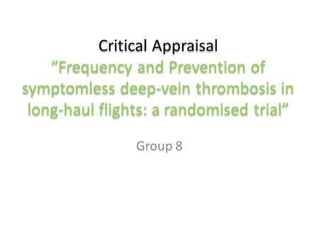 "Critical Appraisal ""Frequency and Prevention of symptomless deep-vein thrombosis in long-haul flights: a randomised trial"" Group 8."