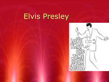 Elvis Presley. Gladys Elvis Vernon Born in Tupelo,Mississippi, on January 8,1935. In a one room house.