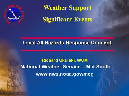 Local All Hazards Response Concept Richard Okulski, WCM National Weather Service – Mid South www.nws.noaa.gov/meg Weather Support Significant Events.