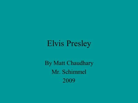 Elvis Presley By Matt Chaudhary Mr. Schimmel 2009.