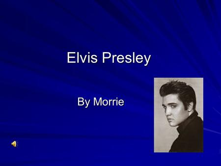 Elvis Presley By Morrie Born  He was born in 1935.  He was a good singer and he was very famous.  All people liked Elvis.