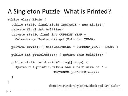 A Singleton Puzzle: What is Printed? 1 public class Elvis { public static final Elvis INSTANCE = new Elvis(); private final int beltSize; private static.