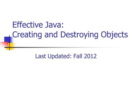Effective Java: Creating and Destroying Objects Last Updated: Fall 2012.