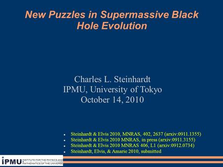 New Puzzles in Supermassive Black Hole Evolution Charles L. Steinhardt IPMU, University of Tokyo October 14, 2010 Steinhardt & Elvis 2010, MNRAS, 402,
