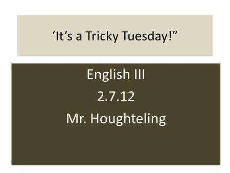 "'It's a Tricky Tuesday!"" English III 2.7.12 Mr. Houghteling."