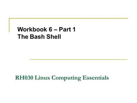 Workbook 6 – Part 1 The Bash <strong>Shell</strong> RH030 Linux Computing Essentials.