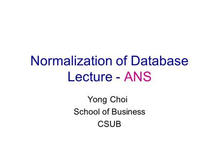 Normalization of Database Lecture - ANS Yong Choi School of Business CSUB.
