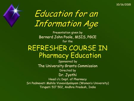 10/16/2015 Education for an Information Age Presentation given by Bernard John Poole, MSIS, PGCE for the REFRESHER COURSE IN Pharmacy Education Sponsored.