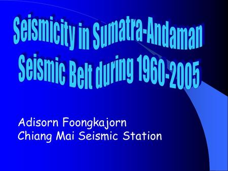 Adisorn Foongkajorn Chiang Mai Seismic Station. Abstract A drop of number of seismicity is a seismic precursor (Bath,1979). During 1960-2005, earthquakes.